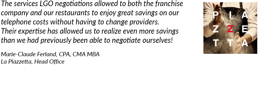 The services LGO negotiations allowed to both the franchise company and our restaurants to enjoy great savings on our telephone costs without having to change providers. Their expertise has allowed us to realize even more savings than we had previously been able to negotiate ourselves! La Piazzetta, Marie-Claude Ferland, CMA MBA.