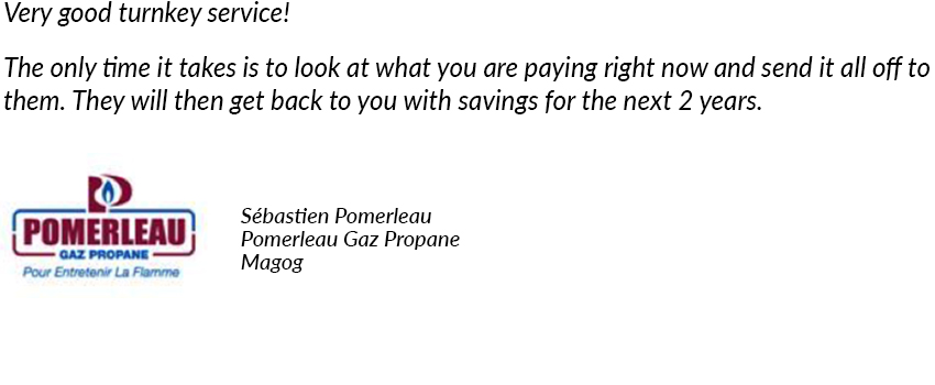 Very good turnkey service! The only time it takes is to look at what you are paying right now and send it all off to them. They will then get back to you with savings for the next 2 years. Sébastien Pomerleau, Pomerleau Gaz Propane, Magog.